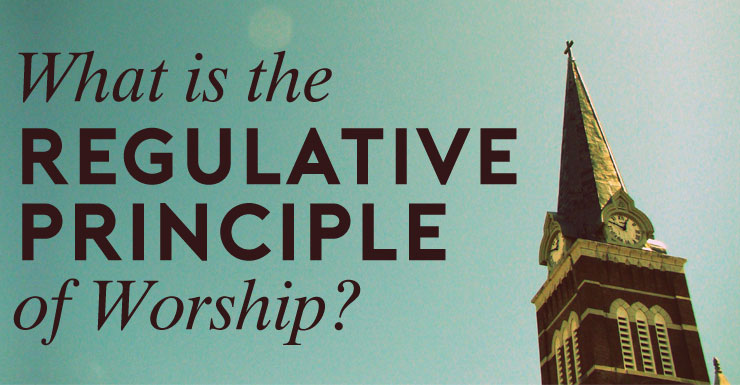 What is the Regulative Principle of Worship?